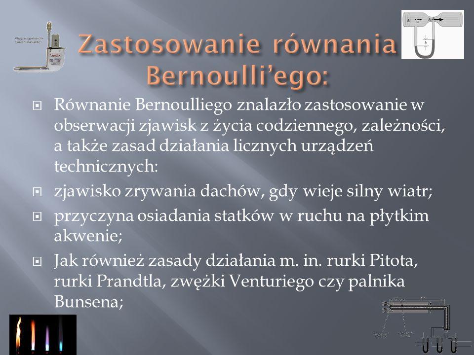 Równanie Bernoulliego znalazło zastosowanie w obserwacji zjawisk z życia codziennego, zależności, a także zasad działania licznych urządzeń techniczny