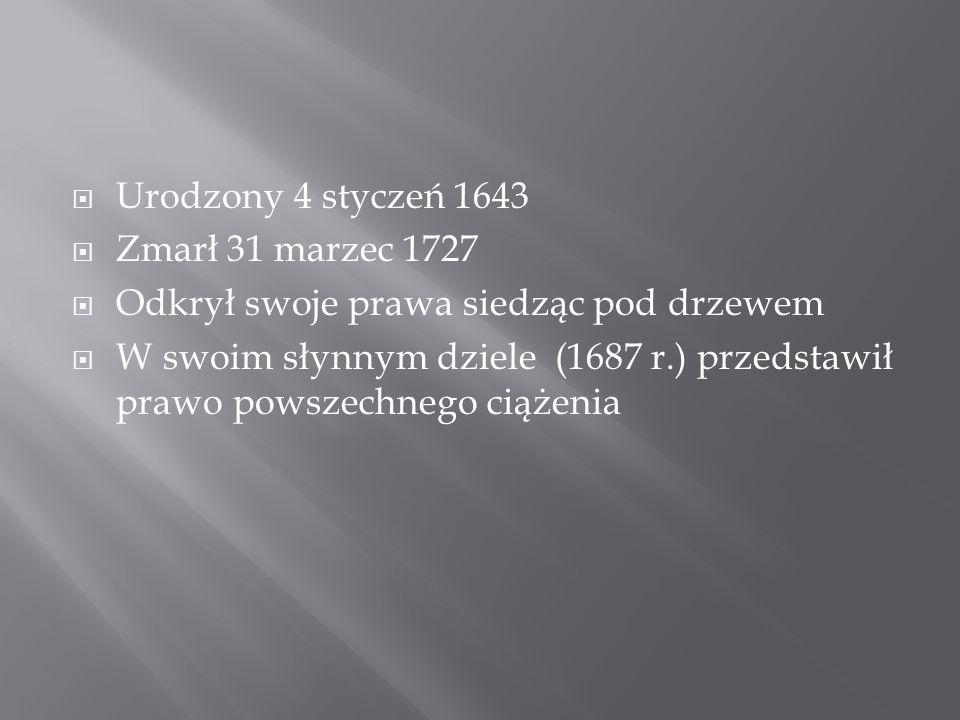 Urodzony 4 styczeń 1643 Zmarł 31 marzec 1727 Odkrył swoje prawa siedząc pod drzewem W swoim słynnym dziele (1687 r.) przedstawił prawo powszechnego ciążenia