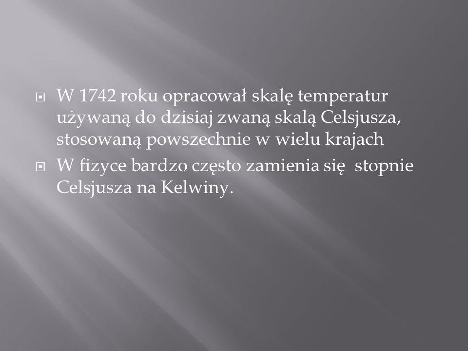 W 1742 roku opracował skalę temperatur używaną do dzisiaj zwaną skalą Celsjusza, stosowaną powszechnie w wielu krajach W fizyce bardzo często zamienia się stopnie Celsjusza na Kelwiny.