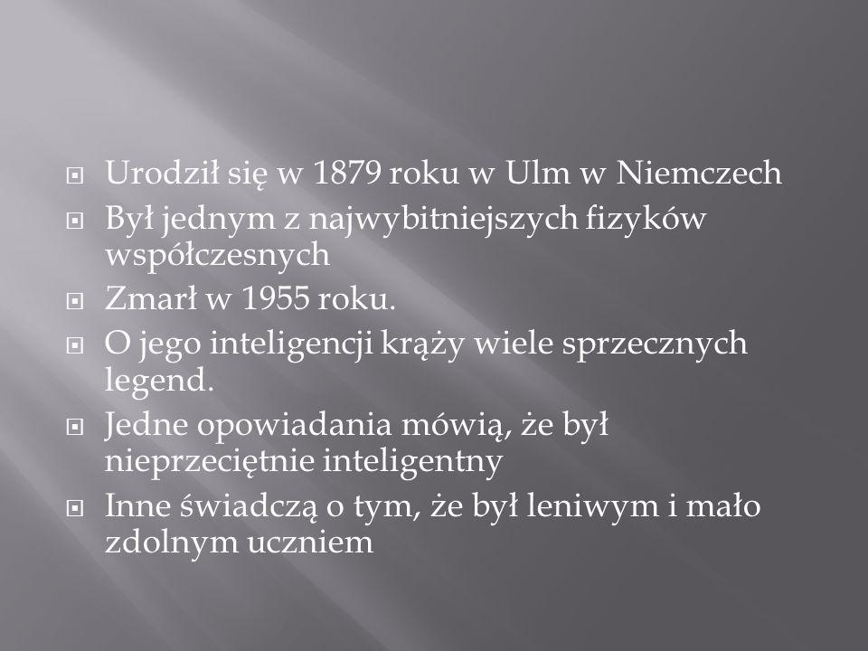 Urodził się w 1879 roku w Ulm w Niemczech Był jednym z najwybitniejszych fizyków współczesnych Zmarł w 1955 roku.