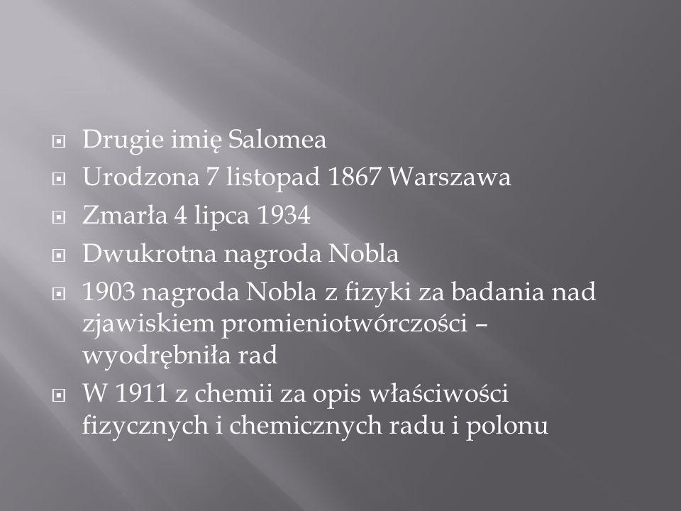 Drugie imię Salomea Urodzona 7 listopad 1867 Warszawa Zmarła 4 lipca 1934 Dwukrotna nagroda Nobla 1903 nagroda Nobla z fizyki za badania nad zjawiskiem promieniotwórczości – wyodrębniła rad W 1911 z chemii za opis właściwości fizycznych i chemicznych radu i polonu