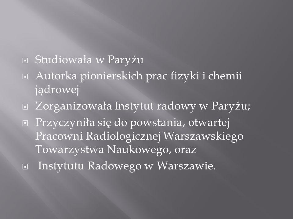 Studiowała w Paryżu Autorka pionierskich prac fizyki i chemii jądrowej Zorganizowała Instytut radowy w Paryżu; Przyczyniła się do powstania, otwartej Pracowni Radiologicznej Warszawskiego Towarzystwa Naukowego, oraz Instytutu Radowego w Warszawie.