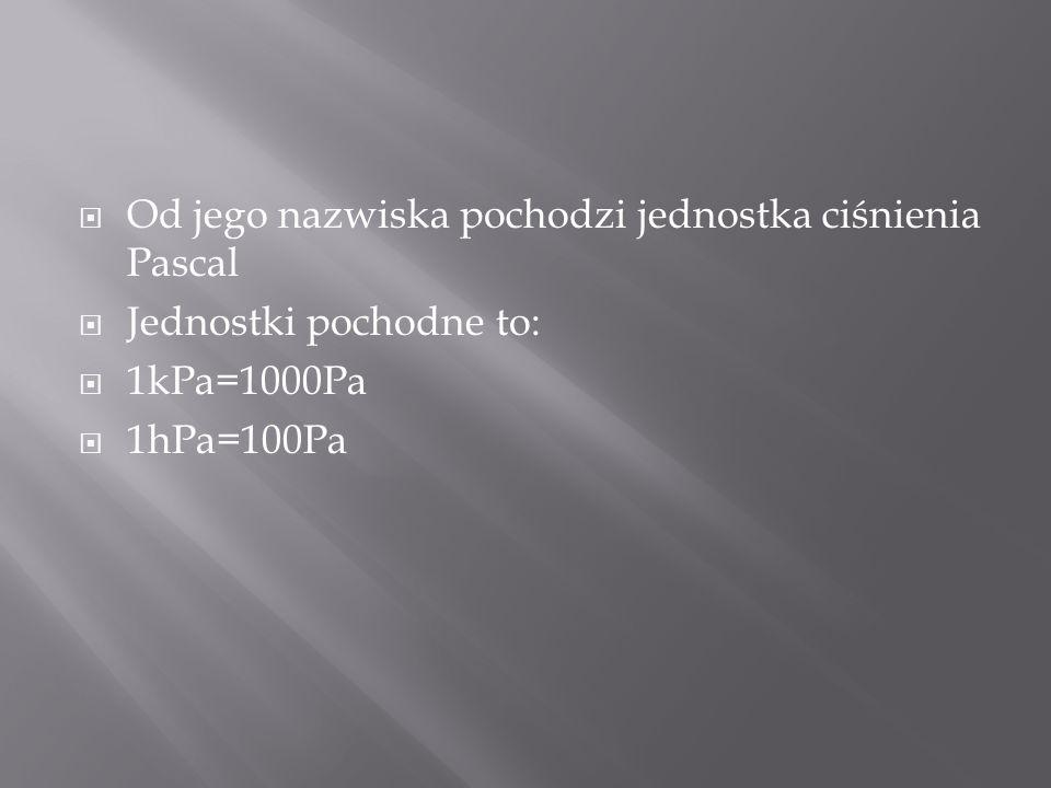 Od jego nazwiska pochodzi jednostka ciśnienia Pascal Jednostki pochodne to: 1kPa=1000Pa 1hPa=100Pa