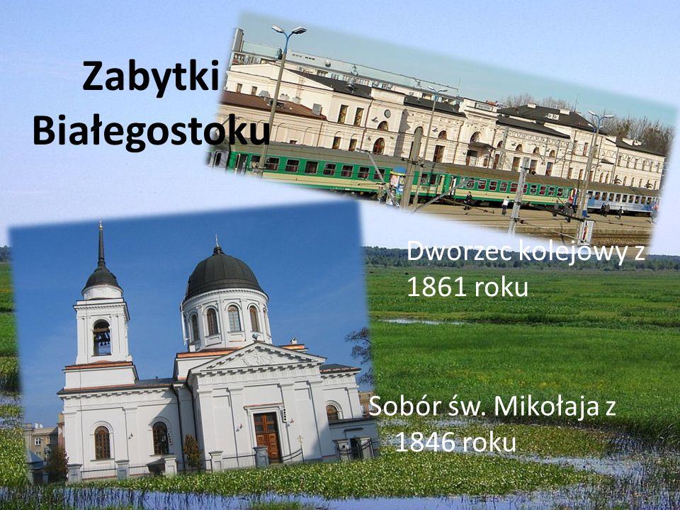 Zabytki Białegostoku Sobór św. Mikołaja z 1846 roku Dworzec kolejowy z 1861 roku