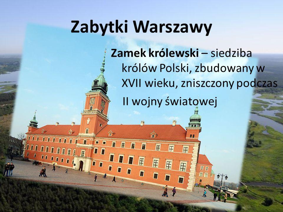 Zabytki Warszawy Zamek królewski – siedziba królów Polski, zbudowany w XVII wieku, zniszczony podczas II wojny światowej