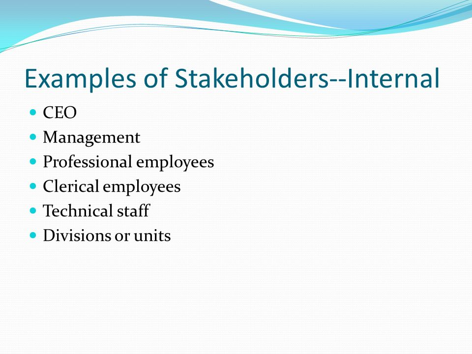 Examples of Stakeholders--Internal CEO Management Professional employees Clerical employees Technical staff Divisions or units