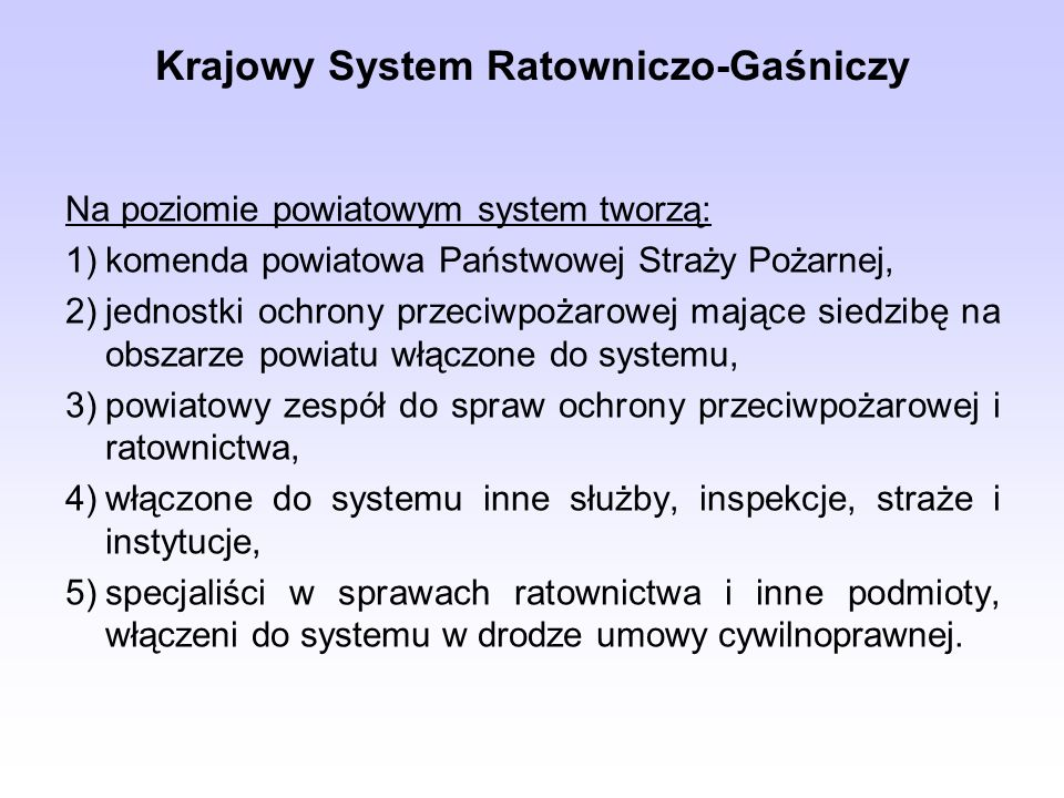 Krajowy System Ratowniczo-Gaśniczy Na poziomie powiatowym system tworzą: 1)komenda powiatowa Państwowej Straży Pożarnej, 2)jednostki ochrony przeciwpo