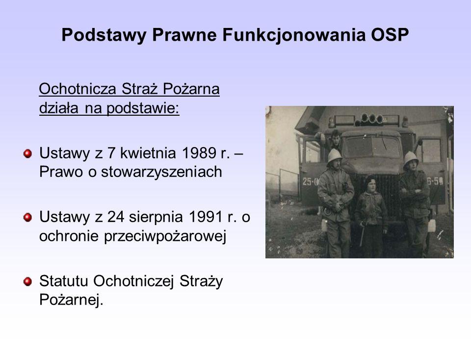 Podstawy Prawne Funkcjonowania OSP Ochotnicza Straż Pożarna działa na podstawie: Ustawy z 7 kwietnia 1989 r. – Prawo o stowarzyszeniach Ustawy z 24 si