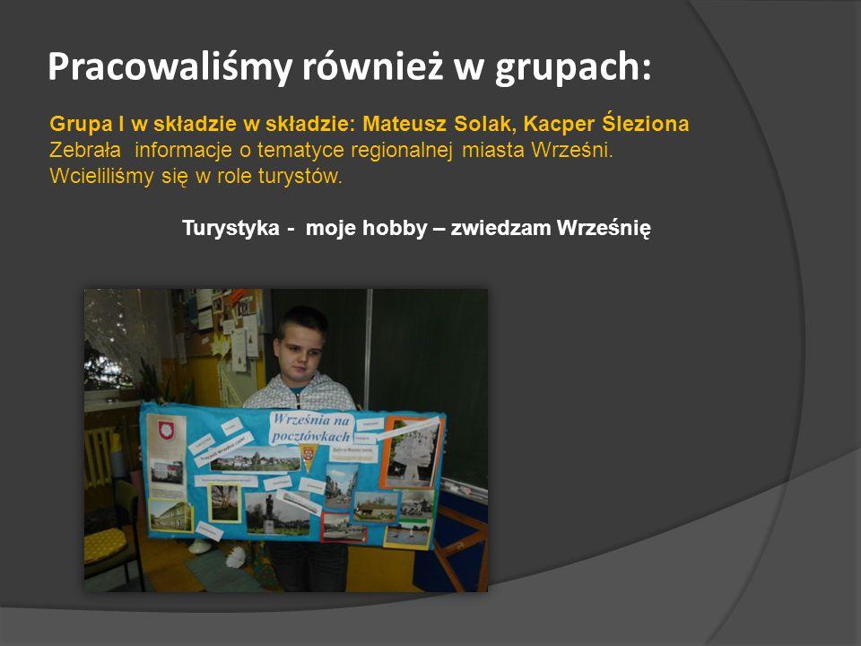 Pracowaliśmy również w grupach: Grupa I w składzie w składzie: Mateusz Solak, Kacper Śleziona Zebrała informacje o tematyce regionalnej miasta Wrześni.