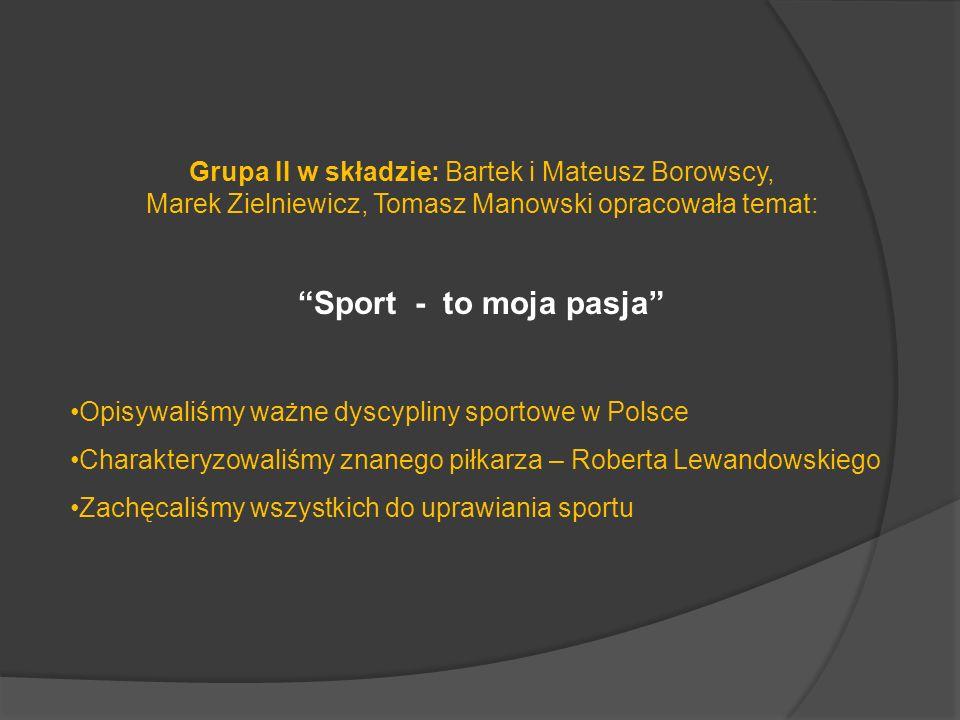 Grupa II w składzie: Bartek i Mateusz Borowscy, Marek Zielniewicz, Tomasz Manowski opracowała temat: Sport - to moja pasja Opisywaliśmy ważne dyscypliny sportowe w Polsce Charakteryzowaliśmy znanego piłkarza – Roberta Lewandowskiego Zachęcaliśmy wszystkich do uprawiania sportu