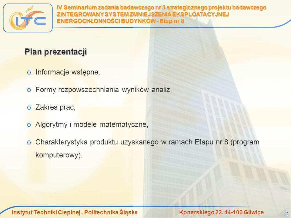Instytut Techniki Cieplnej, Politechnika Śląska Konarskiego 22, 44-100 Gliwice 3 IV Seminarium zadania badawczego nr 3 strategicznego projektu badawczego ZINTEGROWANY SYSTEM ZMNIEJSZENIA EKSPLOATACYJNEJ ENERGOCHŁONNOŚCI BUDYNKÓW - Etap nr 8 Publikacje i projekty dyplomowe zrealizowane w ramach prac w Etapie nr 8 oA.