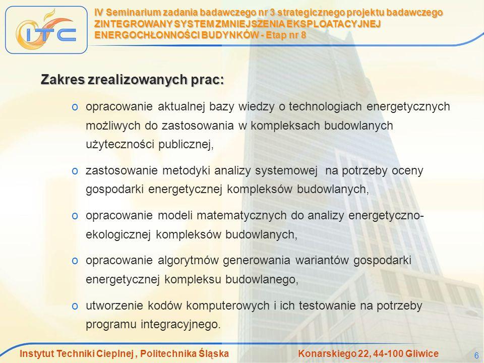 Instytut Techniki Cieplnej, Politechnika Śląska Konarskiego 22, 44-100 Gliwice 7 IV Seminarium zadania badawczego nr 3 strategicznego projektu badawczego ZINTEGROWANY SYSTEM ZMNIEJSZENIA EKSPLOATACYJNEJ ENERGOCHŁONNOŚCI BUDYNKÓW - Etap nr 8 Modelowanie matematyczny obejmowało: oanalizę bezpośredniego zużycia energii, oanalizę skumulowanego zużycia energii, oanalizę skumulowanej emisji substancji szkodliwych, orachunek kosztu termoekologicznego, odobór struktury gospodarki energetycznej kompleksu budowlanego.