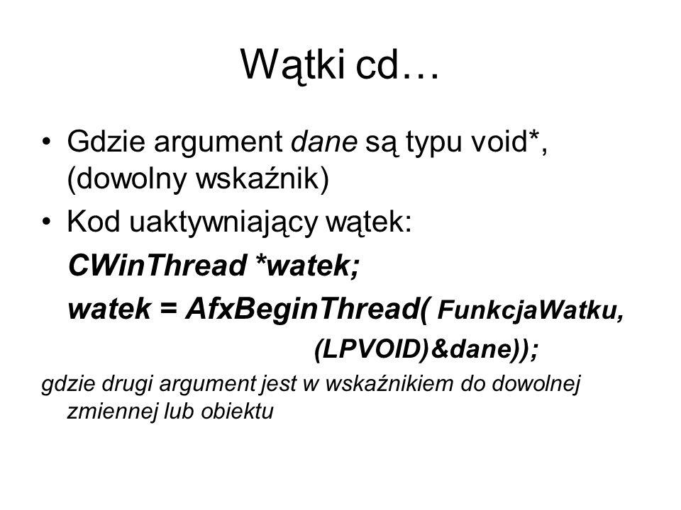 Wątki cd… Gdzie argument dane są typu void*, (dowolny wskaźnik) Kod uaktywniający wątek: CWinThread *watek; watek = AfxBeginThread( FunkcjaWatku, (LPV