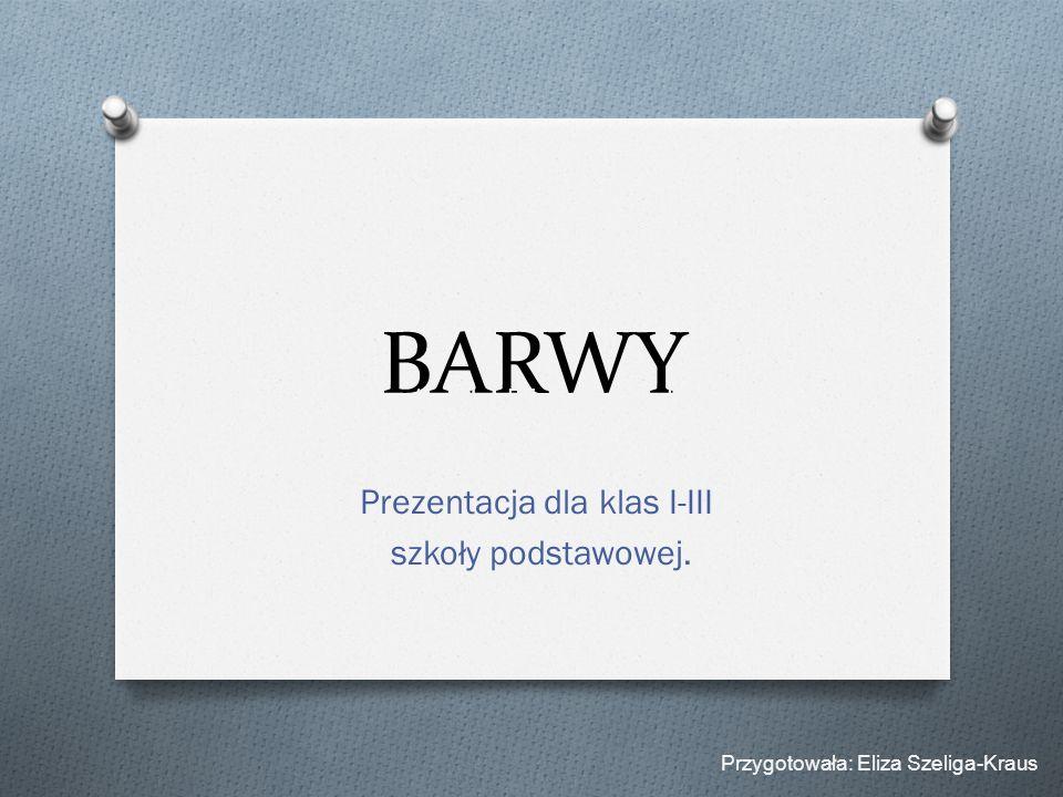 BARWY Prezentacja dla klas I-III szkoły podstawowej. Przygotowała: Eliza Szeliga-Kraus