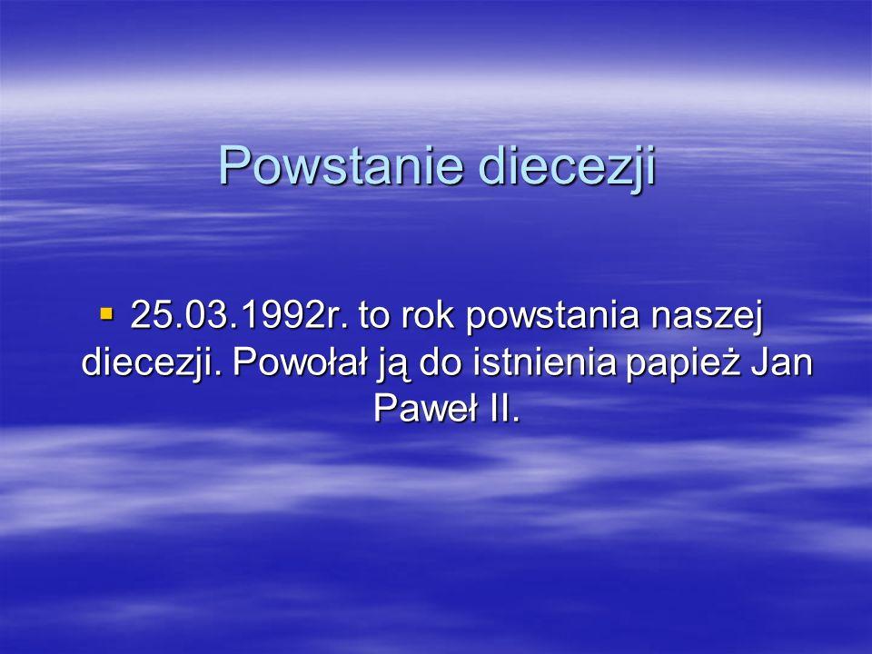 Powstanie diecezji 25.03.1992r. to rok powstania naszej diecezji. Powołał ją do istnienia papież Jan Paweł II.