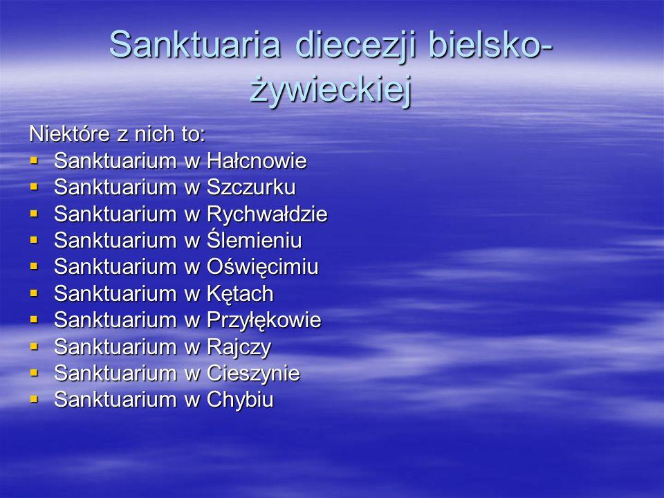 Sanktuaria diecezji bielsko- żywieckiej Niektóre z nich to: Sanktuarium w Hałcnowie Sanktuarium w Hałcnowie Sanktuarium w Szczurku Sanktuarium w Szczu