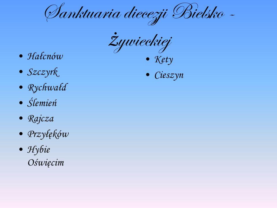 Sanktuaria diecezji Bielsko - ż ywieckiej Hałcnów Szczyrk Rychwałd Ślemień Rajcza Przyłęków Hybie Oświęcim Kety Cieszyn