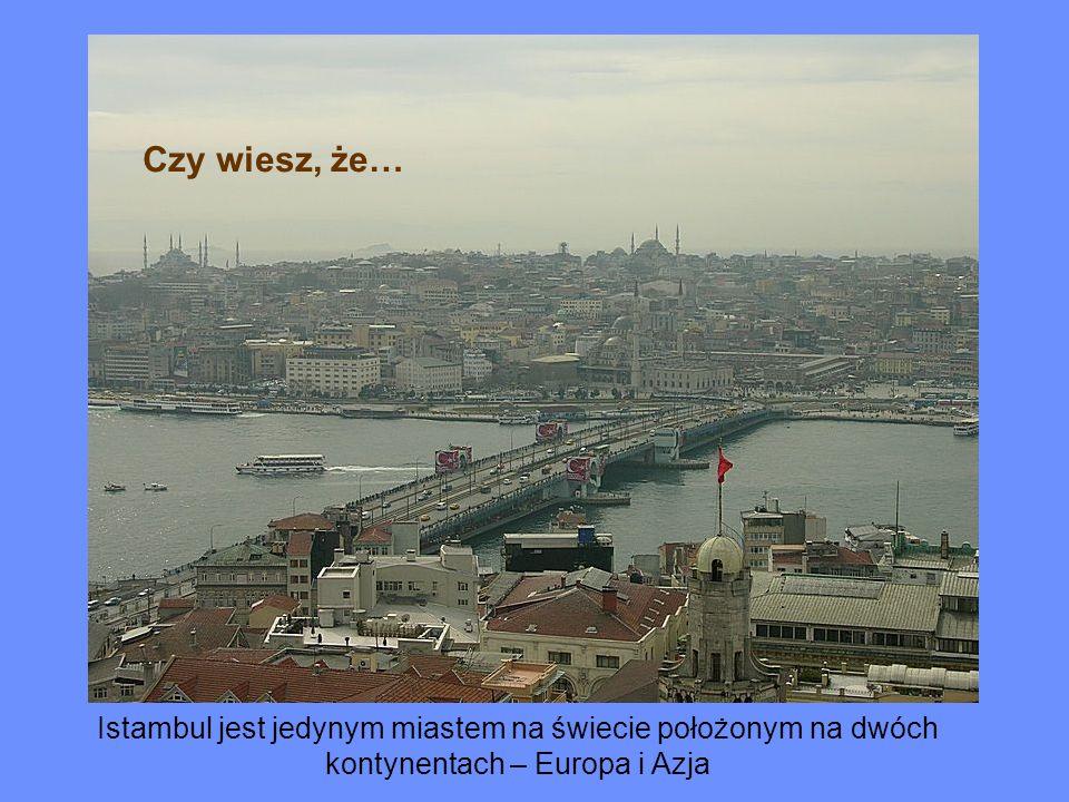 Istambul jest jedynym miastem na świecie położonym na dwóch kontynentach – Europa i Azja Czy wiesz, że…