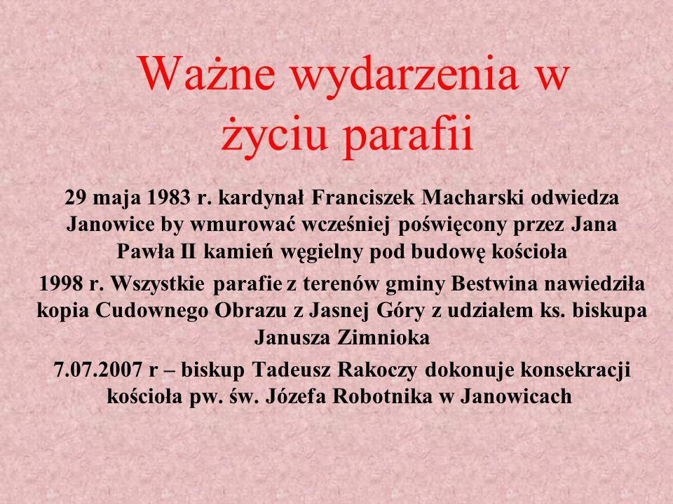 Ważne wydarzenia w życiu parafii 29 maja 1983 r. kardynał Franciszek Macharski odwiedza Janowice by wmurować wcześniej poświęcony przez Jana Pawła II