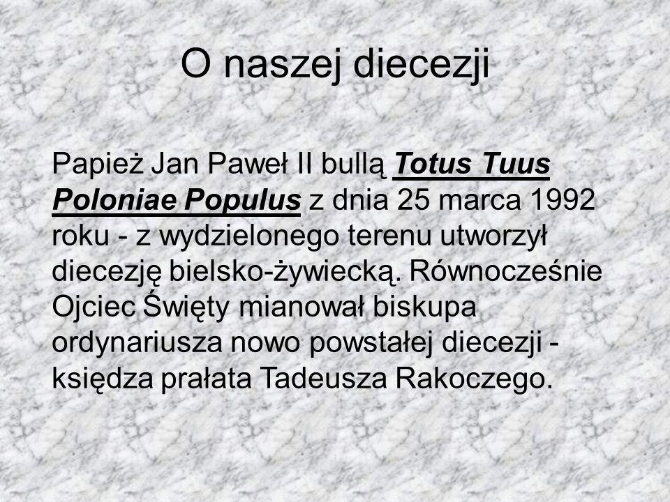 O naszej diecezji Papież Jan Paweł II bullą Totus Tuus Poloniae Populus z dnia 25 marca 1992 roku - z wydzielonego terenu utworzył diecezję bielsko-ży