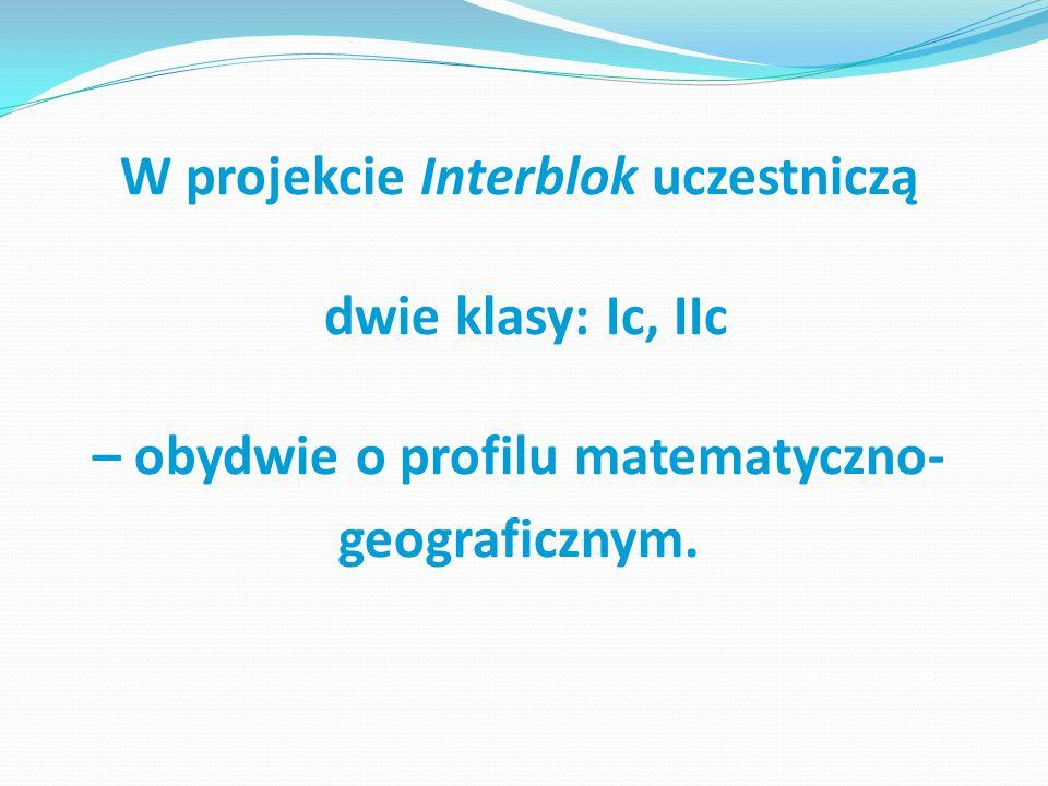W projekcie Interblok uczestniczą dwie klasy: Ic, IIc – obydwie o profilu matematyczno- geograficznym.