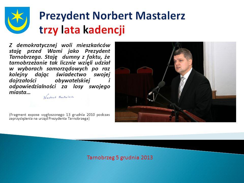 Tarnobrzeg 5 grudnia 2013 Z demokratycznej woli mieszkańców staję przed Wami jako Prezydent Tarnobrzega. Staję dumny z faktu, że tarnobrzeżanie tak li