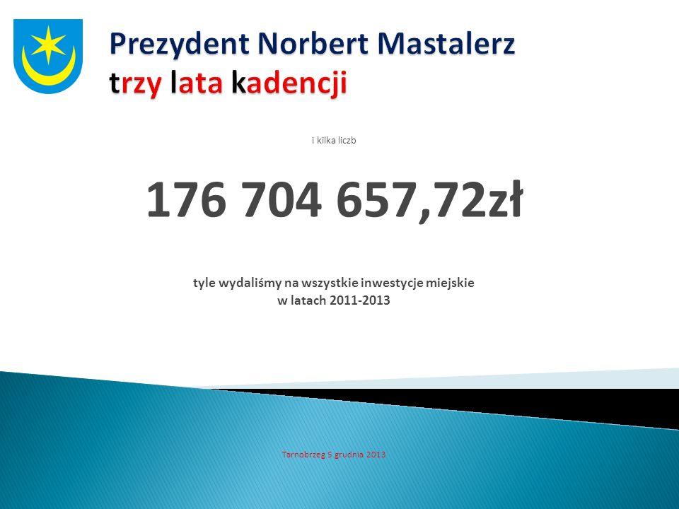 i kilka liczb 176 704 657,72zł tyle wydaliśmy na wszystkie inwestycje miejskie w latach 2011-2013 Tarnobrzeg 5 grudnia 2013