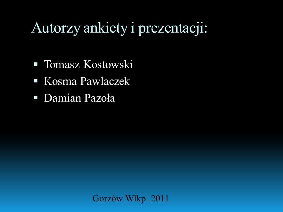 Autorzy ankiety i prezentacji: Tomasz Kostowski Kosma Pawlaczek Damian Pazoła Gorzów Wlkp. 2011