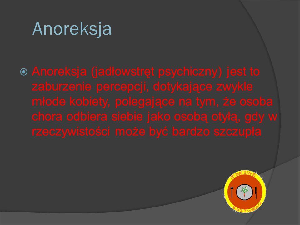 Anoreksja Anoreksja (jadłowstręt psychiczny) jest to zaburzenie percepcji, dotykające zwykle młode kobiety, polegające na tym, że osoba chora odbiera