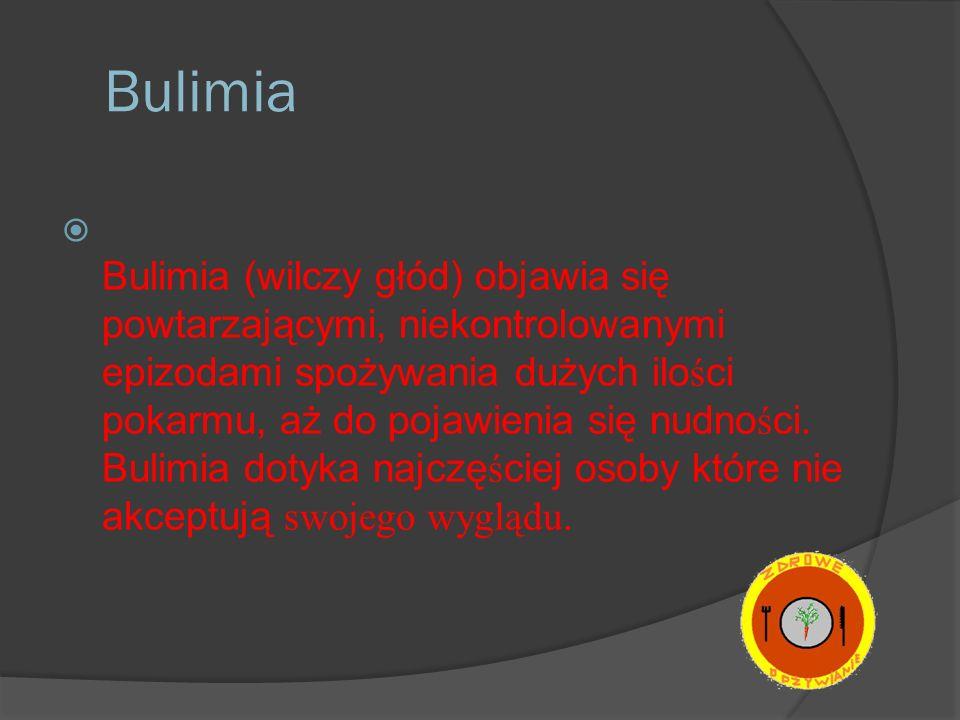 Bulimia Bulimia (wilczy głód) objawia się powtarzającymi, niekontrolowanymi epizodami spożywania dużych ilo ś ci pokarmu, aż do pojawienia się nudno ś