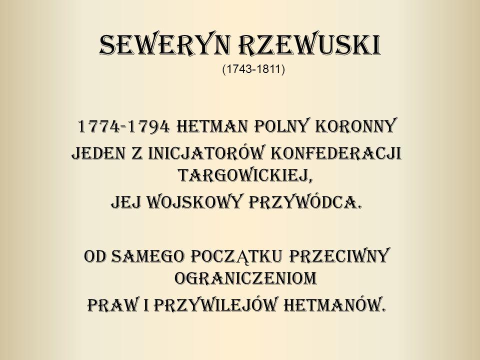 Seweryn Rzewuski 1774-1794 Hetman polny koronny Jeden z inicjatorów konfederacji targowickiej, jej wojskowy przywódca.
