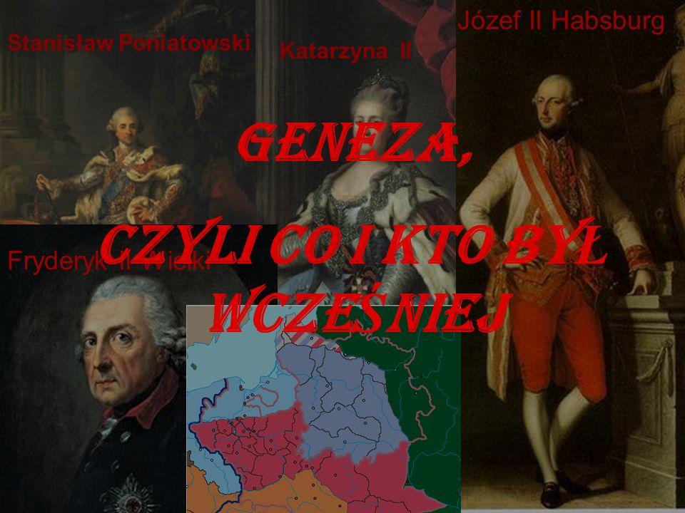 geneza Katarzyna II Józef II Habsburg Fryderyk II Wielki Stanisław Poniatowski GENEZA, CZYLI CO i kto by Ł wcze Ś niej