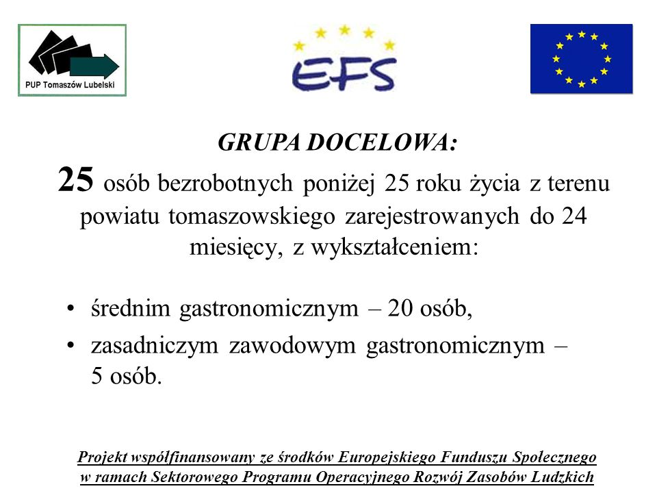 25 osób bezrobotnych poniżej 25 roku życia z terenu powiatu tomaszowskiego zarejestrowanych do 24 miesięcy, z wykształceniem: średnim gastronomicznym – 20 osób, zasadniczym zawodowym gastronomicznym – 5 osób.