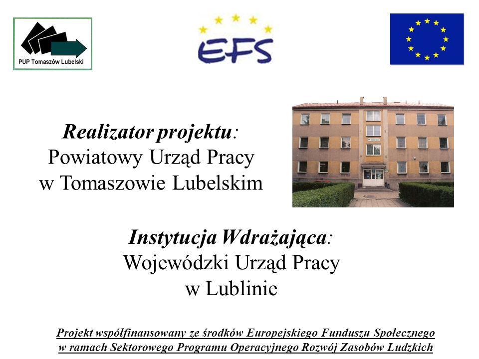 Realizator projektu: Powiatowy Urząd Pracy w Tomaszowie Lubelskim Projekt współfinansowany ze środków Europejskiego Funduszu Społecznego w ramach Sektorowego Programu Operacyjnego Rozwój Zasobów Ludzkich Instytucja Wdrażająca: Wojewódzki Urząd Pracy w Lublinie