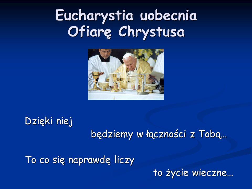 Eucharystia uobecnia Ofiarę Chrystusa Dzięki niej będziemy w łączności z Tobą… To co się naprawdę liczy to życie wieczne…