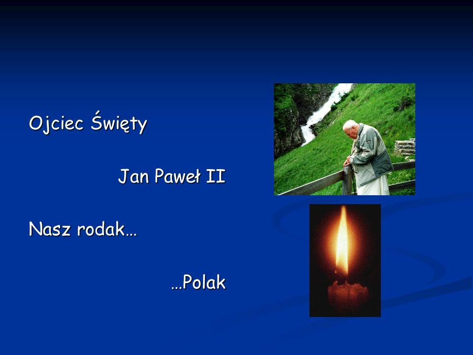 Ojciec Święty Jan Paweł II Jan Paweł II Nasz rodak… …Polak …Polak