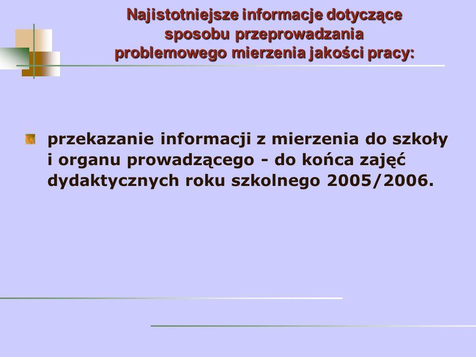 przekazanie informacji z mierzenia do szkoły i organu prowadzącego - do końca zajęć dydaktycznych roku szkolnego 2005/2006. Najistotniejsze informacje
