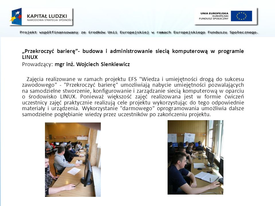 Przekroczyć barierę- budowa i administrowanie siecią komputerową w programie LINUX Prowadzący: mgr inż. Wojciech Sienkiewicz Zajęcia realizowane w ram