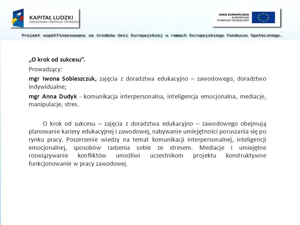 O krok od sukcesu. Prowadzący: mgr Iwona Sobieszczuk, zajęcia z doradztwa edukacyjno – zawodowego, doradztwo indywidualne; mgr Anna Dudyk - komunikacj