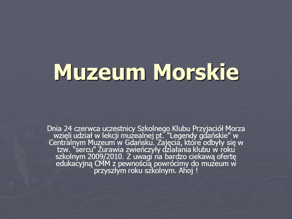 Muzeum Morskie Dnia 24 czerwca uczestnicy Szkolnego Klubu Przyjaciół Morza wzięli udział w lekcji muzealnej pt.