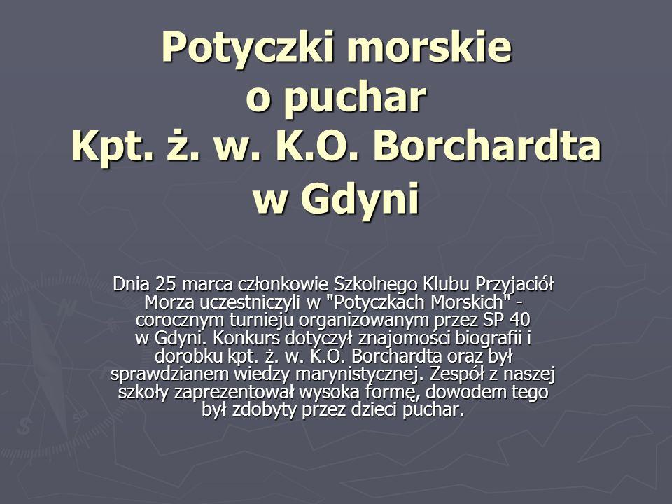 Potyczki morskie o puchar Kpt. ż. w. K.O. Borchardta w Gdyni Dnia 25 marca członkowie Szkolnego Klubu Przyjaciół Morza uczestniczyli w