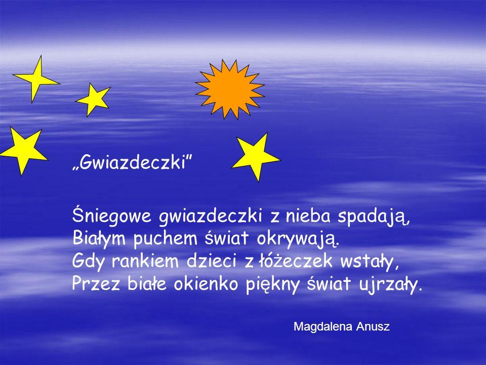 Gwiazdeczki Śniegowe gwiazdeczki z nieba spadają, Białym puchem świat okrywają. Gdy rankiem dzieci z łóżeczek wstały, Przez białe okienko piękny świat