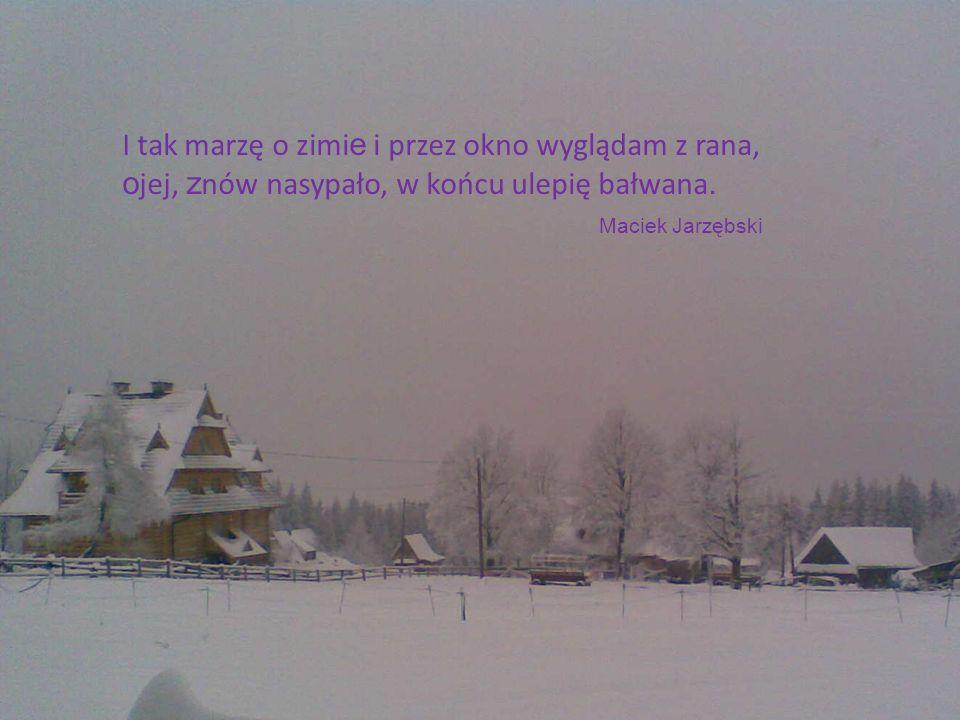 I tak marzę o zimi e i przez okno wyglądam z rana, o jej, z nów nasypało, w końcu ulepię bałwana. Maciek Jarzębski