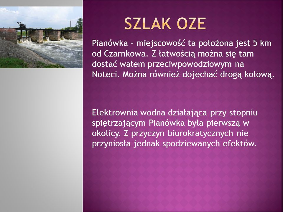 Pianówka – miejscowość ta położona jest 5 km od Czarnkowa. Z łatwością można się tam dostać wałem przeciwpowodziowym na Noteci. Można również dojechać