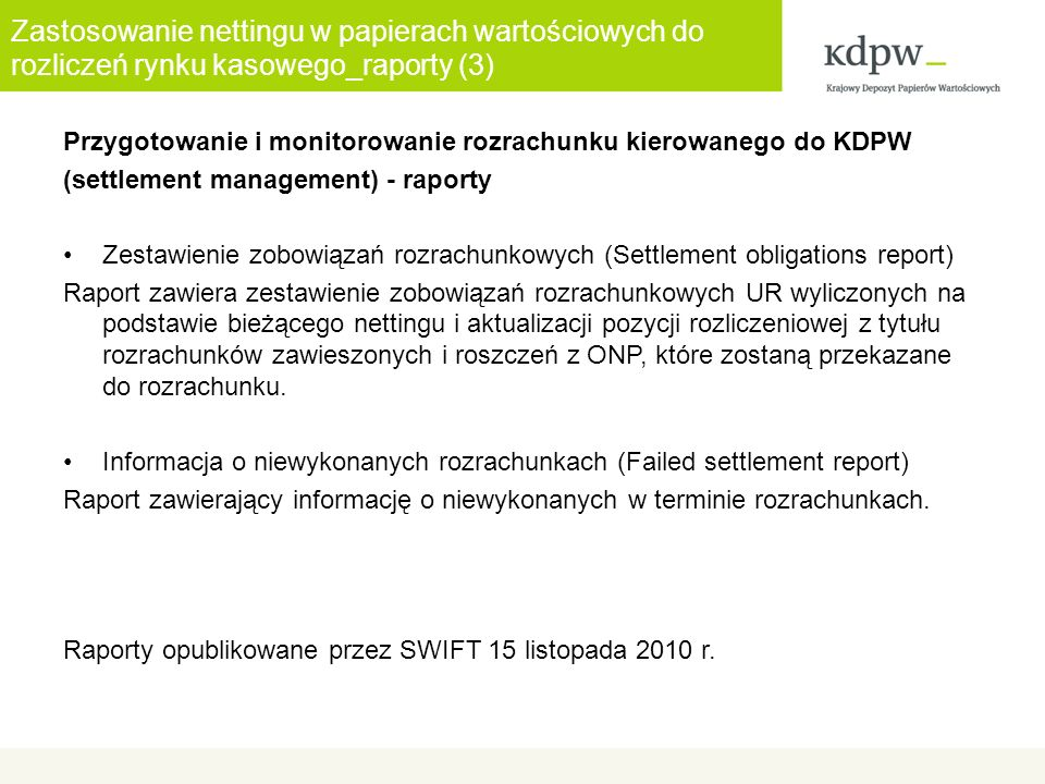 Zastosowanie nettingu w papierach wartościowych do rozliczeń rynku kasowego_raporty (3) Przygotowanie i monitorowanie rozrachunku kierowanego do KDPW (settlement management) - raporty Zestawienie zobowiązań rozrachunkowych (Settlement obligations report) Raport zawiera zestawienie zobowiązań rozrachunkowych UR wyliczonych na podstawie bieżącego nettingu i aktualizacji pozycji rozliczeniowej z tytułu rozrachunków zawieszonych i roszczeń z ONP, które zostaną przekazane do rozrachunku.