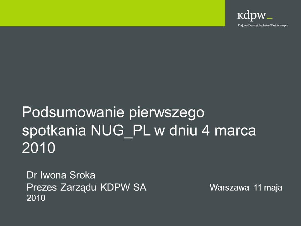 Podsumowanie pierwszego spotkania NUG_PL w dniu 4 marca 2010 Dr Iwona Sroka Prezes Zarządu KDPW SA Warszawa 11 maja 2010