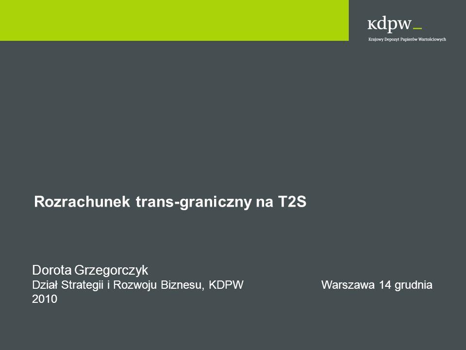 Rozrachunek trans-graniczny na T2S Dorota Grzegorczyk Dział Strategii i Rozwoju Biznesu, KDPW Warszawa 14 grudnia 2010