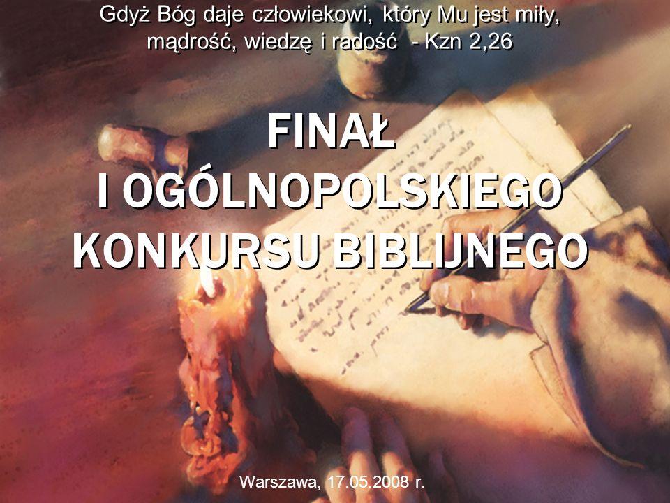 Gdyż Bóg daje człowiekowi, który Mu jest miły, mądrość, wiedzę i radość - Kzn 2,26 FINAŁ I OGÓLNOPOLSKIEGO KONKURSU BIBLIJNEGO Warszawa, 17.05.2008 r.