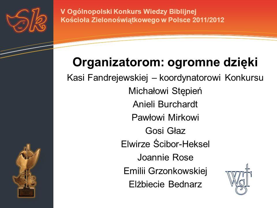 Organizatorom: ogromne dzięki Kasi Fandrejewskiej – koordynatorowi Konkursu Michałowi Stępień Anieli Burchardt Pawłowi Mirkowi Gosi Głaz Elwirze Ścibo