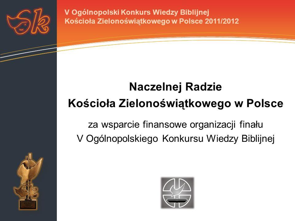 Prywatnym sponsorom: za wsparcie finansowe za ufundowanie Biblii z dedykacją dla zwycięzców V Ogólnopolskiego Konkursu Wiedzy Biblijnej Kościoła Zielonoświątkowego w Polsce V Ogólnopolski Konkurs Wiedzy Biblijnej Kościoła Zielonoświątkowego w Polsce 2011/2012